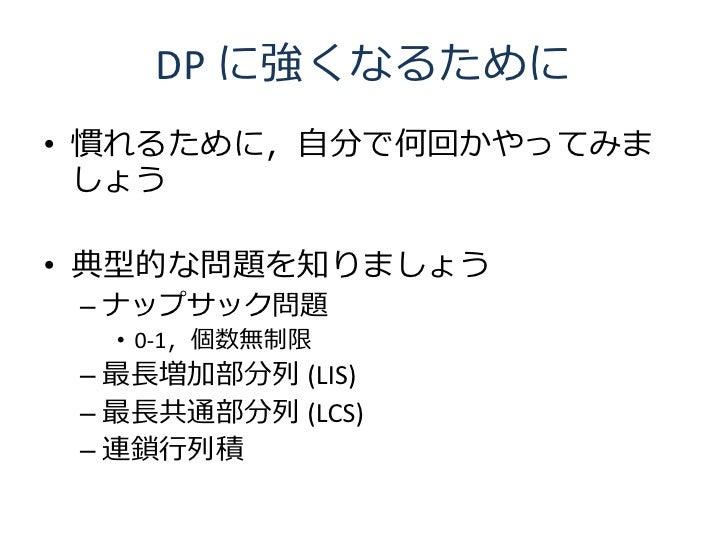 DP に強くなるために • 慣れるために,自分で何回かやってみま   しょう  • 典型的な問題を知りましょう  – ナップサック問題   • 0-1,個数無制限  – 最長増加部分列 (LIS)  – 最長共通部分列 (LCS)  – 連鎖行...