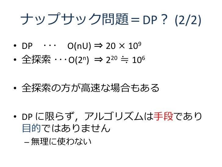 ナップサック問題=DP? (2/2) • DP ・・・ O(nU) ⇒ 20 × 109 • 全探索 ・・・O(2n) ⇒ 220 ≒ 106  • 全探索の方が高速な場合もある  • DP に限らず,アルゴリズムは手段であり   目的ではあり...