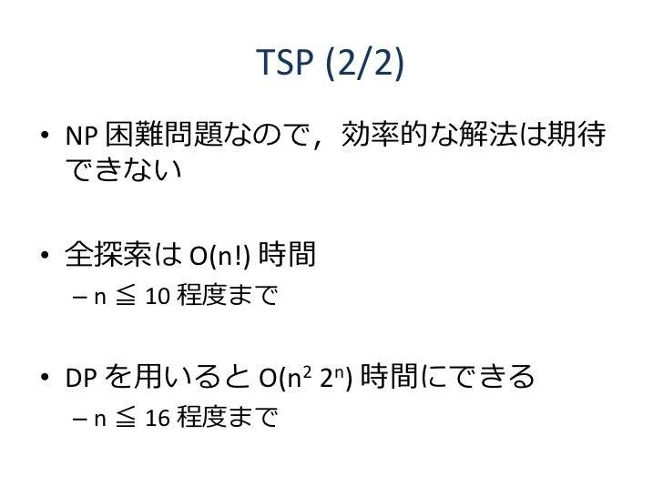 TSP (2/2) • NP 困難問題なので,効率的な解法は期待   できない  • 全探索は O(n!) 時間  – n ≦ 10 程度まで   • DP を用いると O(n2 2n) 時間にできる  – n ≦ 16 程度まで