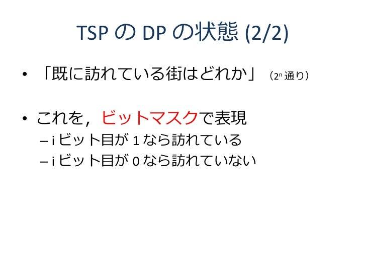 TSP の DP の状態 (2/2) • 「既に訪れている街はどれか」(2n 通り)  • これを,ビットマスクで表現  – i ビット目が 1 なら訪れている  – i ビット目が 0 なら訪れていない