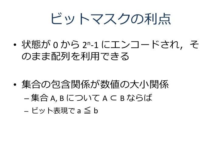 ビットマスクの利点 • 状態が 0 から 2n-1 にエンコードされ,そ   のまま配列を利用できる  • 集合の包含関係が数値の大小関係  – 集合 A, B について A ⊂ B ならば  – ビット表現で a ≦ b