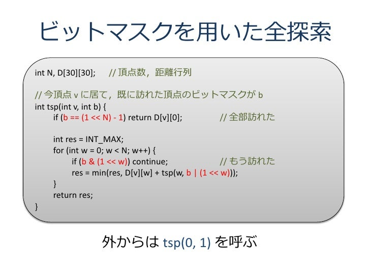 ビットマスクを用いた全探索 int N, D[30][30];   // 頂点数,距離行列  // 今頂点 v に居て,既に訪れた頂点のビットマスクが b int tsp(int v, int b) {       if (b == (1 <<...