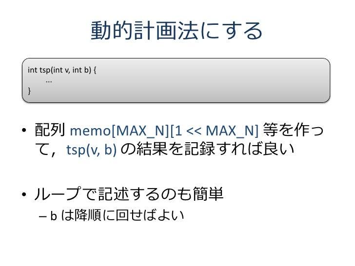 動的計画法にする int tsp(int v, int b) {       ... }    • 配列 memo[MAX_N][1 << MAX_N] 等を作っ   て,tsp(v, b) の結果を記録すれば良い  • ループで記述するのも簡...