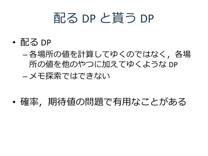 配る DP と貰う DP • 配る DP  – 各場所の値を計算してゆくのではなく,各場    所の値を他のやつに加えてゆくような DP  – メモ探索ではできない   • 確率,期待値の問題で有用なことがある