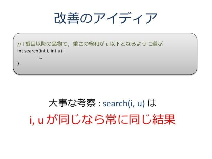 改善のアイディア // i 番目以降の品物で,重さの総和が u 以下となるように選ぶ int search(int i, int u) {           … }            大事な考察 : search(i, u) は   i,...