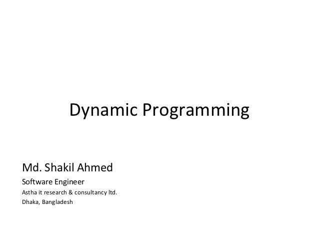 Dynamic ProgrammingMd. Shakil AhmedSoftware EngineerAstha it research & consultancy ltd.Dhaka, Bangladesh