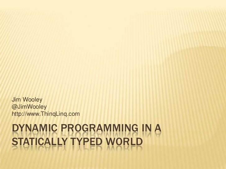 Dynamic Programming in a Statically Typed World<br />Jim Wooley<br />@JimWooley<br />http://www.ThinqLinq.com<br />