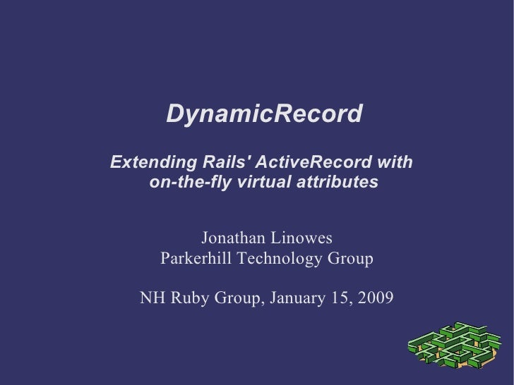 DynamicRecord Jonathan Linowes Parkerhill Technology Group NH Ruby Group, January 15, 2009 Extending Rails' ActiveRecord w...