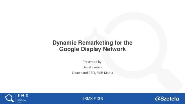 #SMX #13B @Szetela Dynamic Remarketing for the Google Display Network Presented by: David Szetela Owner and CEO, FMB Media