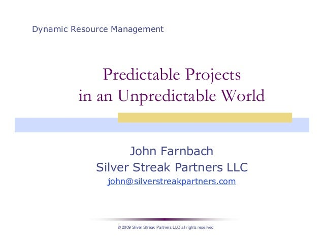 © 2009 Silver Streak Partners LLC all rights reserved Predictable Projects in an Unpredictable World John Farnbach Silver ...
