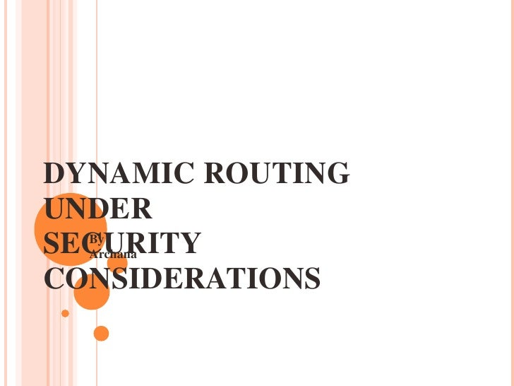DYNAMIC ROUTING UNDER  SECURITY CONSIDERATIONS By Archana