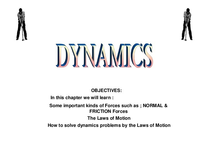 DYNAMICS<br />OBJECTIVES:<br />In this chapter we will learn :<br />Some important kinds of Forces such as ; NORMAL & FRIC...