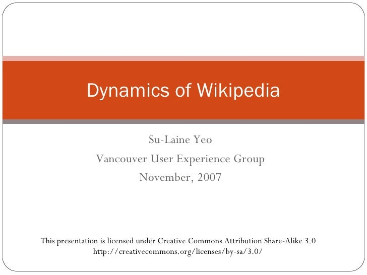 Su-Laine Yeo Vancouver User Experience Group November, 2007 Dynamics of Wikipedia This presentation is licensed under Crea...