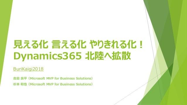 見える化 言える化 やりきれる化! Dynamics365 北陸へ拡散 吉島 良平(Microsoft MVP for Business Solutions) 杉本 和也(Microsoft MVP for Business Solutions...