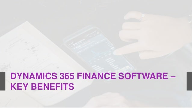 DYNAMICS 365 FINANCE SOFTWARE – KEY BENEFITS