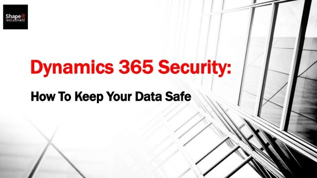 Dynamics 365 Security: How To Keep Your Data Safe