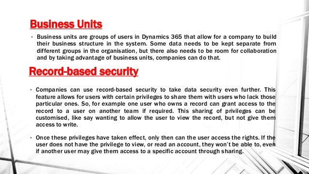 Business Units • Business units are groups of users in Dynamics 365 that allow for a company to build their business struc...