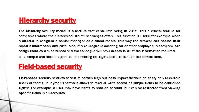 Hierarchy security Field-based security restricts access to certain high business impact fields in an entity only to certa...
