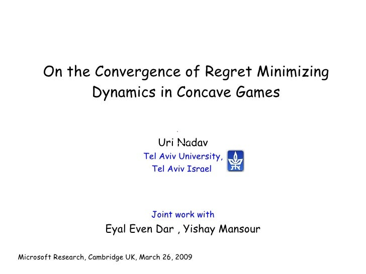 On the Convergence of Regret Minimizing Dynamics in Concave Games Joint work with Eyal Even Dar , Yishay Mansour Microsoft...