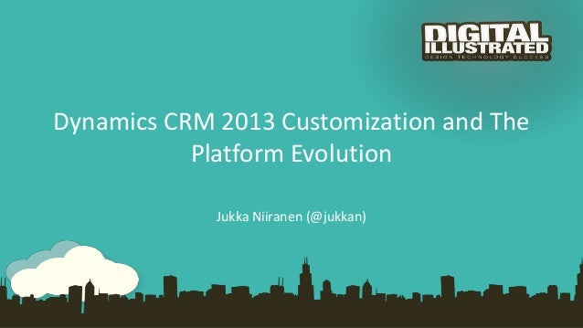 Dynamics CRM 2013 Customization and The Platform Evolution Jukka Niiranen (@jukkan)