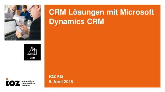 CRM Lösungen mit Microsoft Dynamics CRM IOZ AG 9. April 2016
