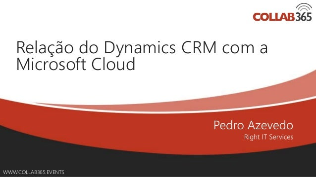 Online Conference June 17th and 18th 2015 WWW.COLLAB365.EVENTS Relação do Dynamics CRM com a Microsoft Cloud