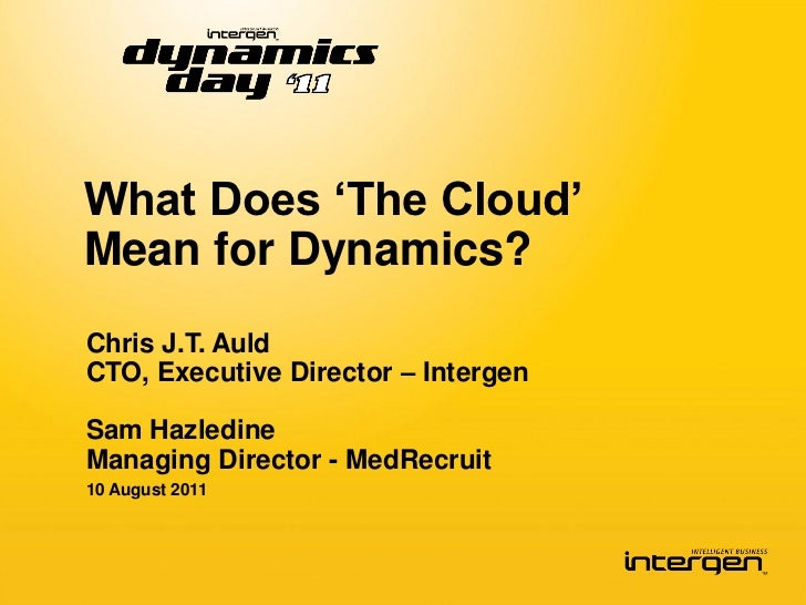 What Does 'The Cloud'Mean for Dynamics?Chris J.T. AuldCTO, Executive Director – IntergenSam HazledineManaging Director - M...