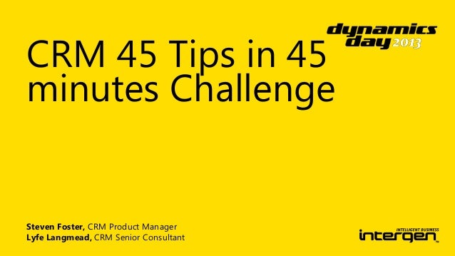 CRM 45 Tips in 45 minutes Challenge  Steven Foster, CRM Product Manager Lyfe Langmead, CRM Senior Consultant
