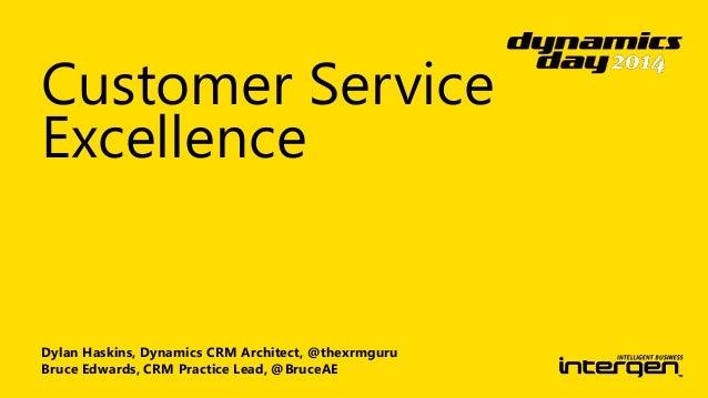 Customer Service  Excellence  Dylan Haskins, Dynamics CRM Architect, @thexrmguru  Bruce Edwards, CRM Practice Lead, @Bruce...