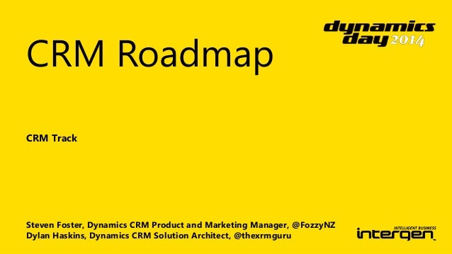 CRM Roadmap  CRM Track  Steven Foster, Dynamics CRM Product and Marketing Manager, @FozzyNZ  Dylan Haskins, Dynamics CRM S...