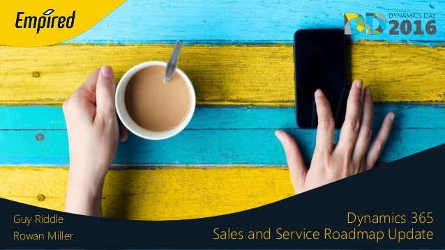 Dynamics 365 Sales and Service Roadmap Update Guy Riddle Rowan Miller