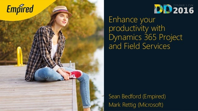 Enhance your productivity with Dynamics 365 Project and Field Services Sean Bedford (Empired) Mark Rettig (Microsoft)