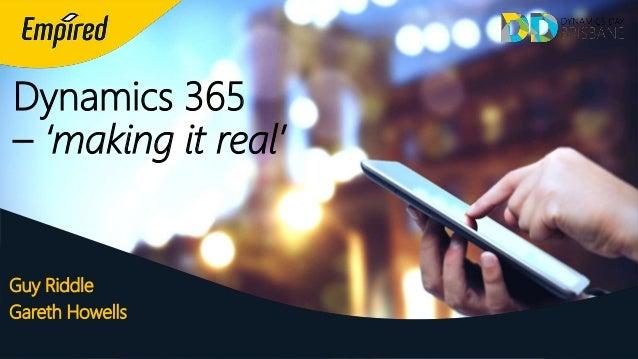 Dynamics 365 – 'making it real' Guy Riddle Gareth Howells