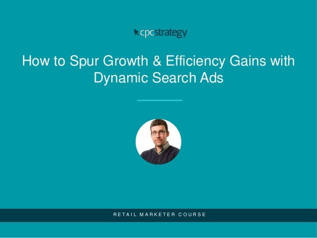 How to Spur Growth & Efficiency Gains with Dynamic Search Ads R E T A I L M A R K E T E R C O U R S E
