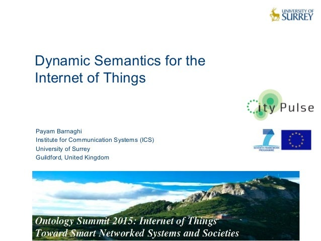Dynamic Semantics for the Internet of Things 1 Payam Barnaghi Institute for Communication Systems (ICS) University of Surr...