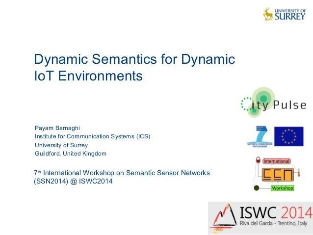 Dynamic Semantics for Dynamic  IoT Environments  1  Payam Barnaghi  Institute for Communication Systems (ICS)  University ...