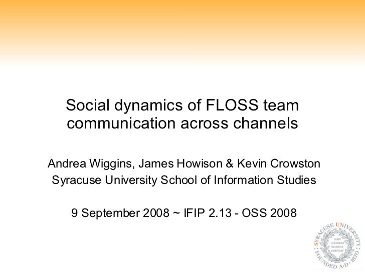 Social dynamics of FLOSS team communication across channels Andrea Wiggins, James Howison & Kevin Crowston Syracuse Univer...