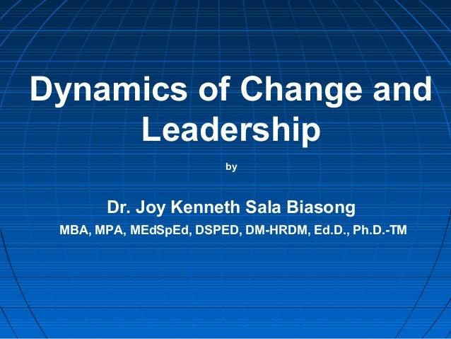 Dynamics of Change and Leadership by Dr. Joy Kenneth Sala Biasong MBA, MPA, MEdSpEd, DSPED, DM-HRDM, Ed.D., Ph.D.-TM