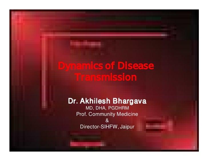 Dynamics of Disease    Transmission   Dr. Akhilesh Bhargava       MD, DHA, PGDHRM    Prof. Community Medicine             ...