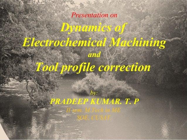 Presentation on Dynamics of Electrochemical Machining and Tool profile correction by: PRADEEP KUMAR. T. P II sem. M.Tech i...