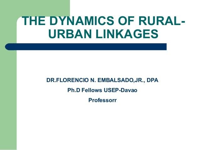 THE DYNAMICS OF RURAL- URBAN LINKAGES DR.FLORENCIO N. EMBALSADO,JR., DPA Ph.D Fellows USEP-Davao Professorr