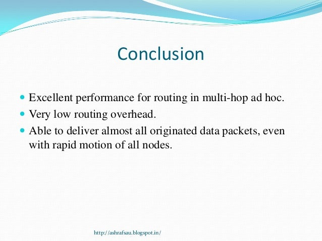 Conclusion Excellent performance for routing in multi-hop ad hoc. Very low routing overhead. Able to deliver almost all...
