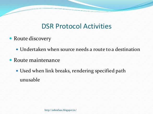 DSR Protocol Activities Route discovery   Undertaken when source needs a route to a destination Route maintenance   Us...