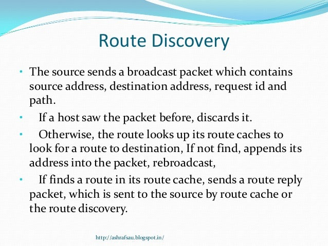 Route Discovery• The source sends a broadcast packet which contains source address, destination address, request id and pa...