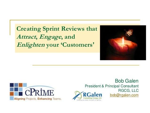 Creating Sprint Reviews thatAttract, Engage, andEnlighten your 'CustomersBob GalenPresident & Principal ConsultantRGCG, LL...