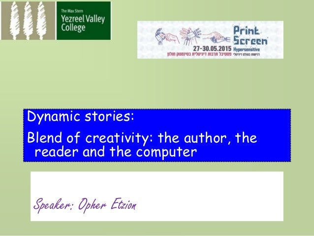 Speaker: Opher Etzion Dynamic stories: Blend of creativity: the author, the reader and the computer