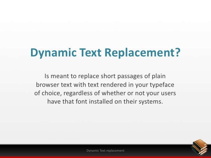 Dynamic Text Replacement?<br />Is meant to replace short passages of plain browser text with text rendered in your typefac...