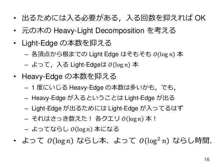 • 出るためには入る必要がある,入る回数を抑えれば OK• 元の木の Heavy-Light Decomposition を考える• Light-Edge の本数を抑える  – 各頂点から根までの Light Edge はそもそも 𝑂 log ...