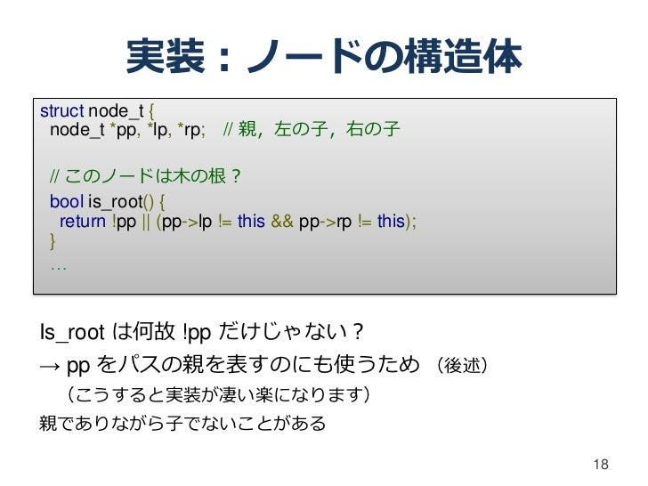 実装:ノードの構造体struct node_t { node_t *pp, *lp, *rp; // 親,左の子,右の子// このノードは木の根?bool is_root() {  return !pp    (pp->lp != this &...