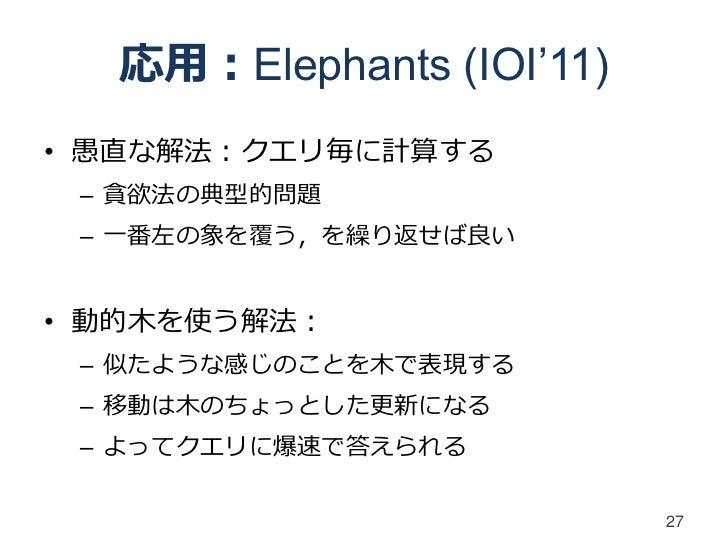 応用:Elephants (IOI'11)• 愚直な解法:クエリ毎に計算する – 貪欲法の典型的問題 – 一番左の象を覆う,を繰り返せば良い• 動的木を使う解法: – 似たような感じのことを木で表現する – 移動は木のちょっとした更新になる –...
